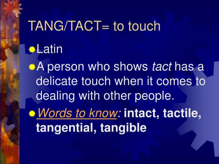 TANG/TACT= to touch