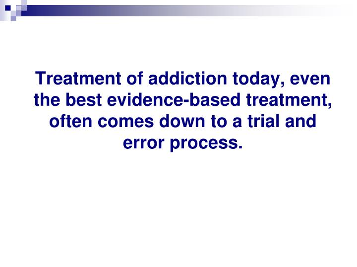 Treatment of addiction today, even the best evidence-based treatment, often comes down to a trial and error process.