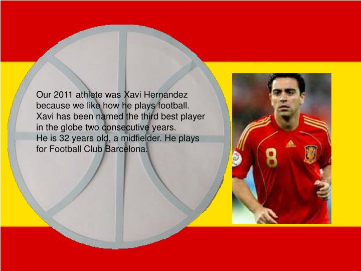 Our 2011 athlete was Xavi Hernandez because we like how he plays football.