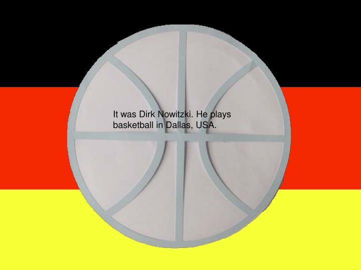 It was Dirk Nowitzki. He plays basketball in Dallas, USA.