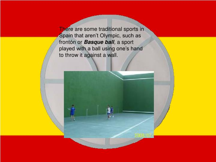 There are some traditional sports in Spain that aren't Olympic, such as frontón or