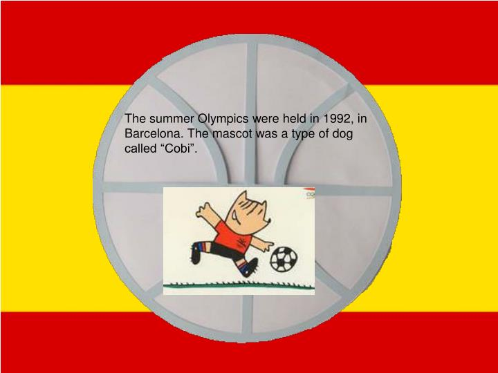 """The summer Olympics were held in 1992, in Barcelona. The mascot was a type of dog called """"Cobi""""."""