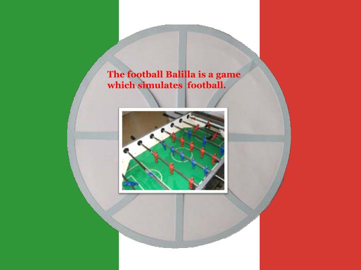 The football Balilla is a game which simulates  football.