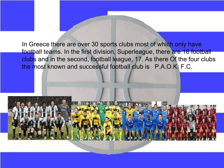 In Greece there are over 30 sports clubs most of which only have football teams. In the first division,
