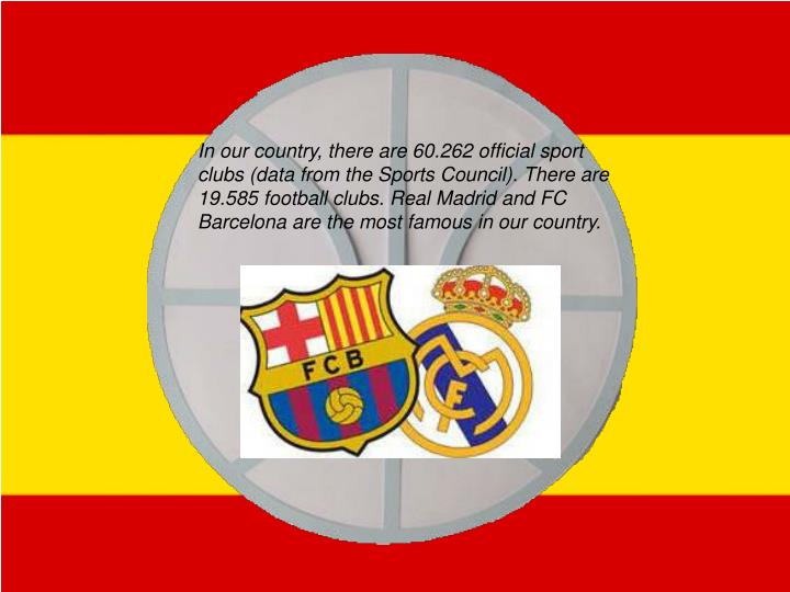 In our country, there are 60.262 official sport clubs (data from the Sports Council). There are 19.585 football clubs. Real Madrid and FC Barcelona are the most famous in our country.
