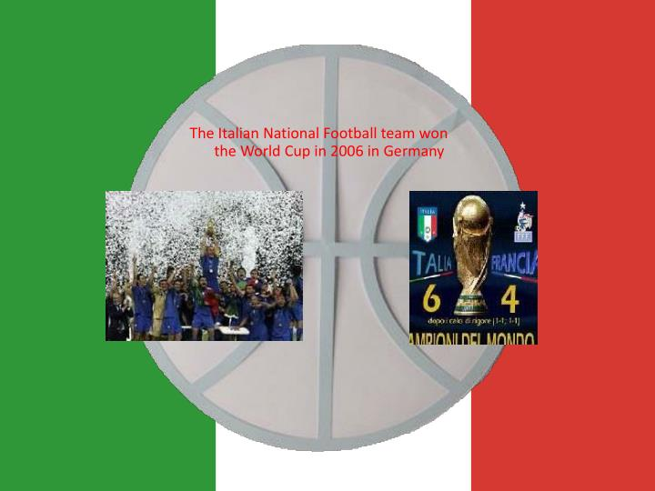 The Italian National Football team won the World Cup in 2006 in Germany