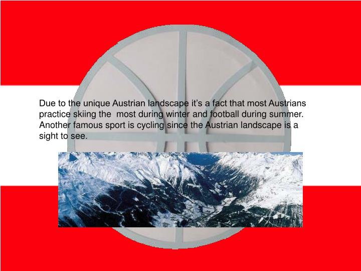 Due to the unique Austrian landscape it's a fact that most Austrians practice skiing the  most during winter and football during summer. Another famous sport is cycling since the Austrian landscape is a sight to see.