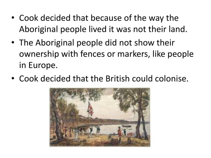 Cook decided that because of the way the Aboriginal people lived it was not their land.
