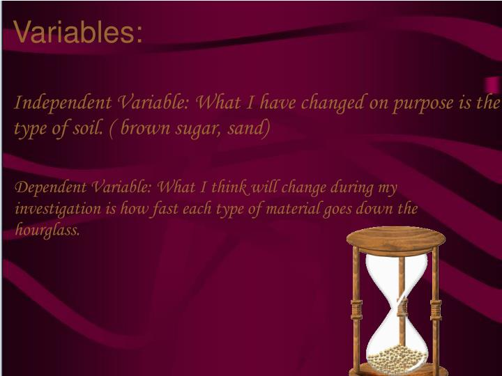Independent Variable: What I have changed on purpose is the type of soil. ( brown sugar, sand)