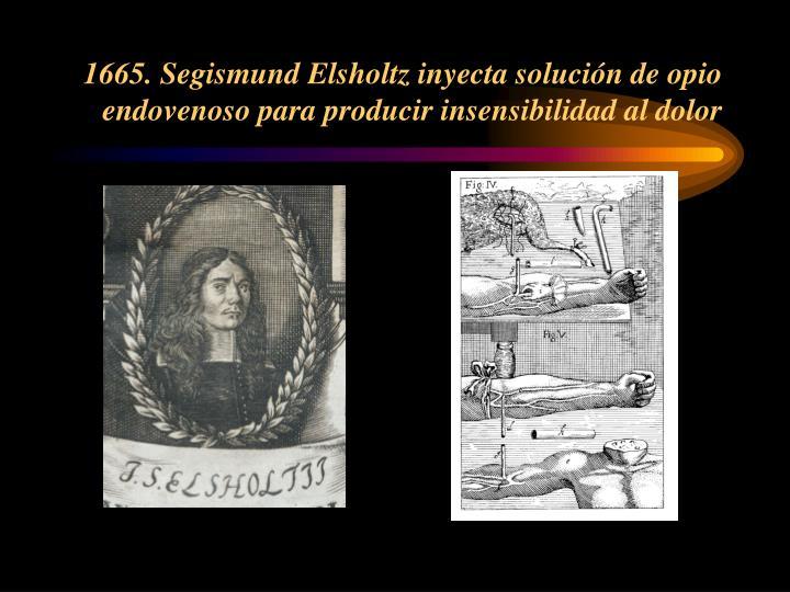 1665. Segismund Elsholtz inyecta solución de opio endovenoso para producir insensibilidad al dolor
