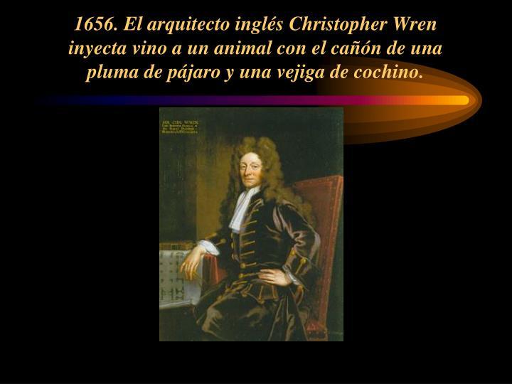 1656. El arquitecto inglés Christopher Wren inyecta vino a un animal con el cañón de una pluma de pájaro y una vejiga de cochino.