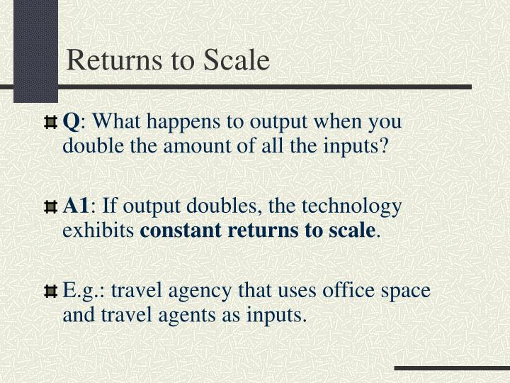 returns to scale Returns to scale refers to the rate by which output changes if all inputs are changed by the same factor.