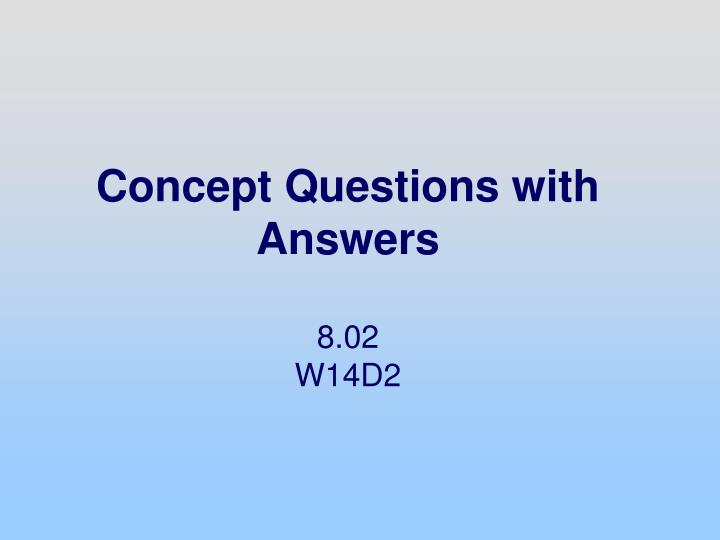 concept questions with answers 8 02 w14d2 n.
