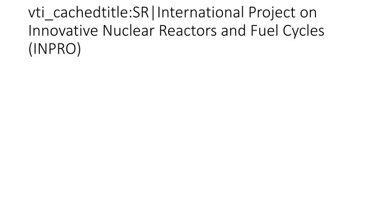 vti_cachedtitle:SR|International Project on Innovative Nuclear Reactors and Fuel Cycles (INPRO)