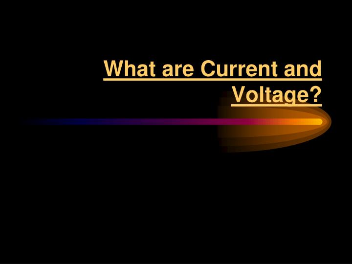 What are Current and Voltage?