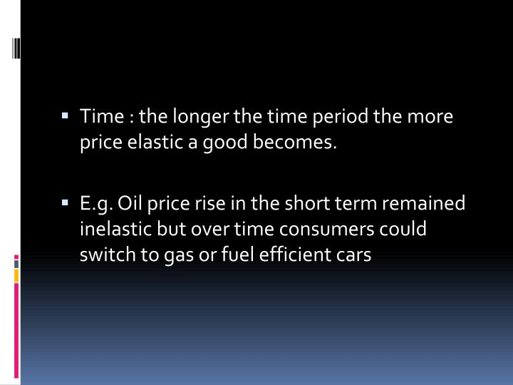 Time : the longer the time period the more price elastic a good becomes.