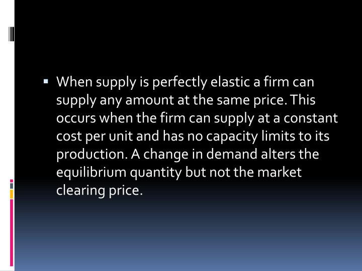 When supply is perfectly elastic a firm can supply any amount at the same price. This occurs when the firm can supply at a constant cost per unit and has no capacity limits to its production. A change in demand alters the equilibrium quantity but not the market clearing price.