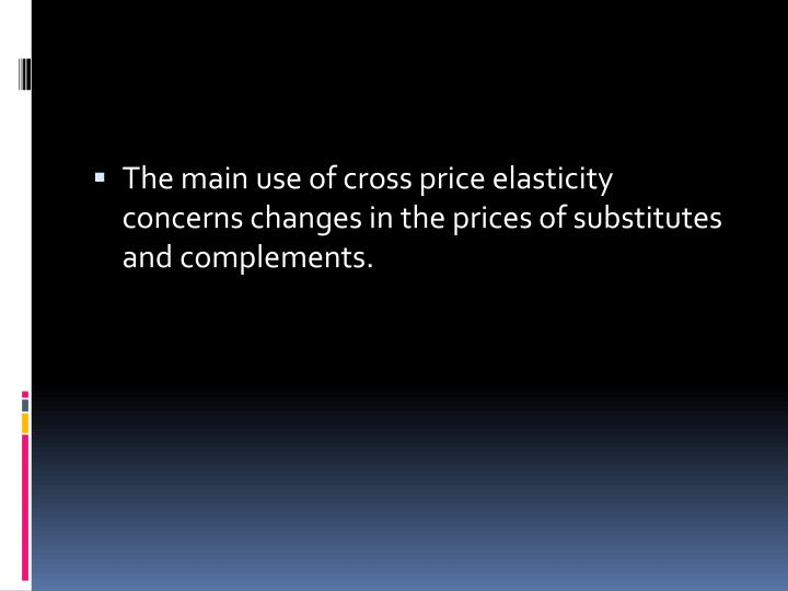 The main use of cross price elasticity concerns changes in the prices of substitutes and complements.