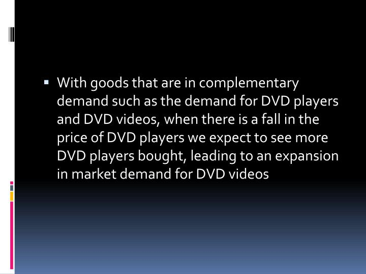 With goods that are in complementary demand such as the demand for DVD players and DVD videos, when there is a fall in the price of DVD players we expect to see more DVD players bought, leading to an expansion in market demand for DVD videos