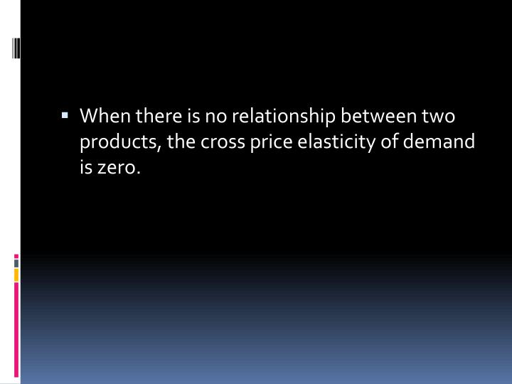 When there is no relationship between two products, the cross price elasticity of demand is zero.