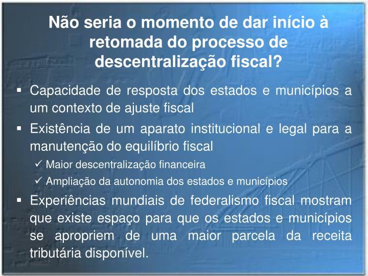 Não seria o momento de dar início à retomada do processo de descentralização fiscal?