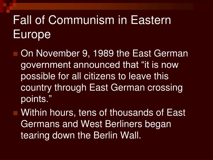 fall of communism In 1989, the wall separating east and west berlin came down, symbolizing the demise of communism, which had controlled much of europe for more than 40 years the speed of communism's collapse in the soviet union surprised everyone, from analysts to soviet rulers the communist governments of eastern.