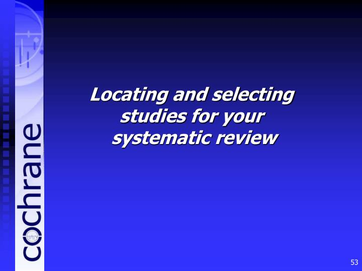 Locating and selecting studies for your