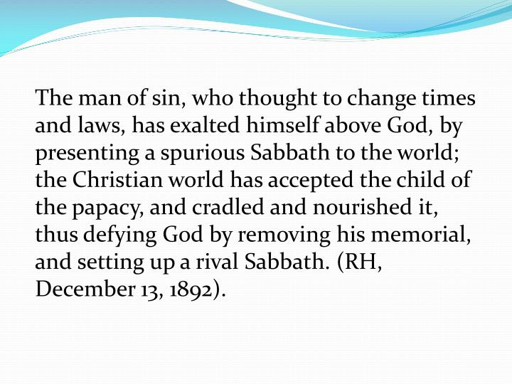 The man of sin, who thought to change times and laws, has exalted himself above God, by presenting a spurious Sabbath to the world; the Christian world has accepted the child of the papacy, and cradled and nourished it, thus defying God by removing his memorial, and setting up a rival Sabbath. (RH, December 13, 1892).
