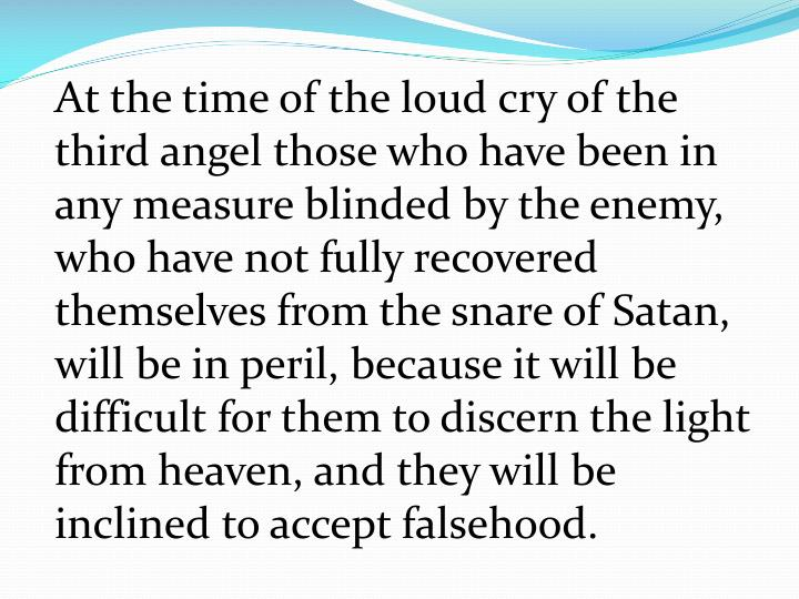 At the time of the loud cry of the third angel those who have been in any measure blinded by the enemy, who have not fully recovered themselves from the snare of Satan, will be in peril, because it will be difficult for them to discern the light from heaven, and they will be inclined to accept falsehood.