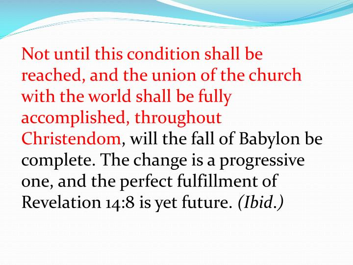 Not until this condition shall be reached, and the union of the church with the world shall be fully accomplished, throughout Christendom