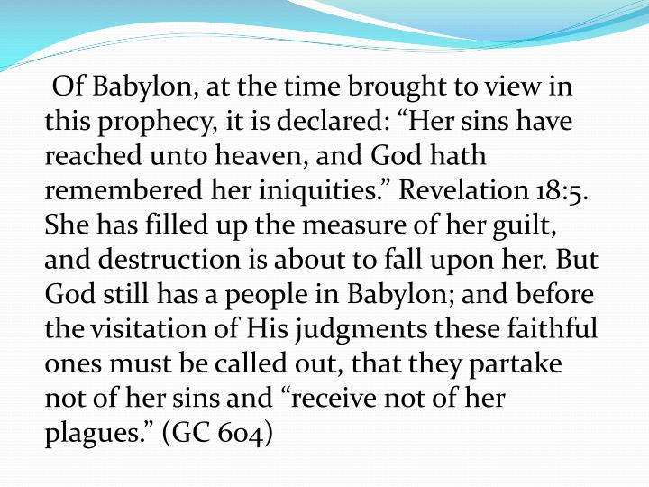 """Of Babylon, at the time brought to view in this prophecy, it is declared: """"Her sins have reached unto heaven, and God hath remembered her iniquities."""" Revelation 18:5. She has filled up the measure of her guilt, and destruction is about to fall upon her. But God still has a people in Babylon; and before the visitation of His judgments these faithful ones must be called out, that they partake not of her sins and """"receive not of her plagues."""" (GC 604)"""
