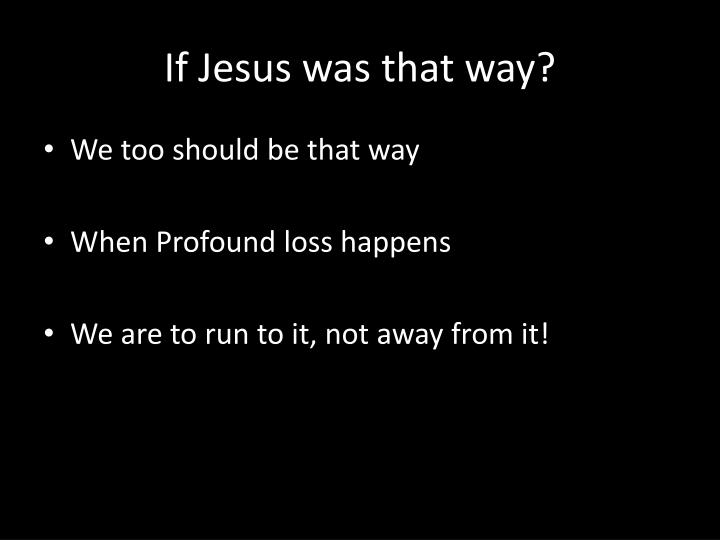 If Jesus was that way?