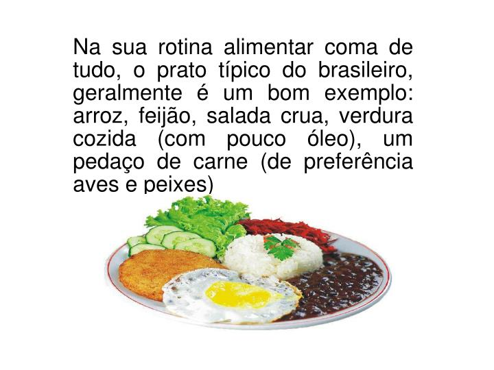 Na sua rotina alimentar coma de tudo, o prato típico do brasileiro, geralmente é um bom exemplo: arroz, feijão, salada crua, verdura cozida (com pouco óleo), um pedaço de carne (de preferência aves e peixes)