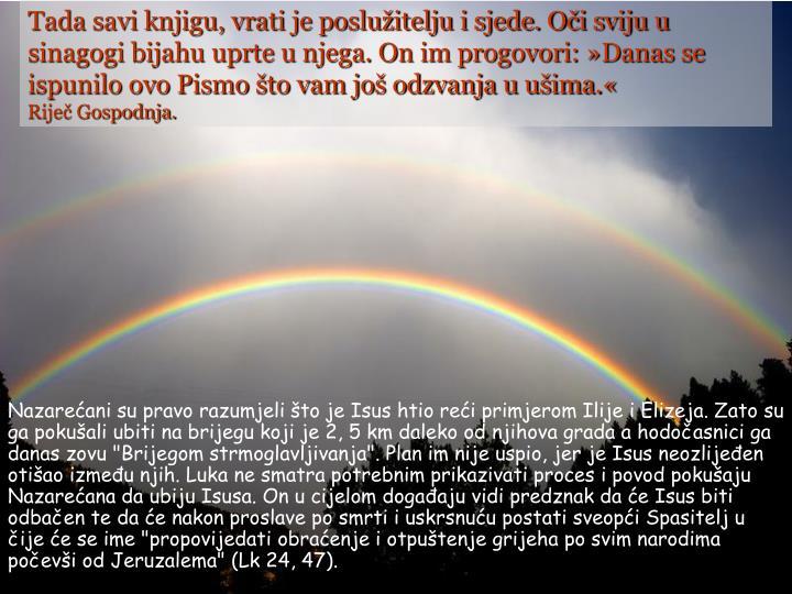 Tada savi knjigu, vrati je poslužitelju i sjede. Oči sviju u sinagogi bijahu uprte u njega. On im progovori: »Danas se ispunilo ovo Pismo što vam još odzvanja u ušima.«