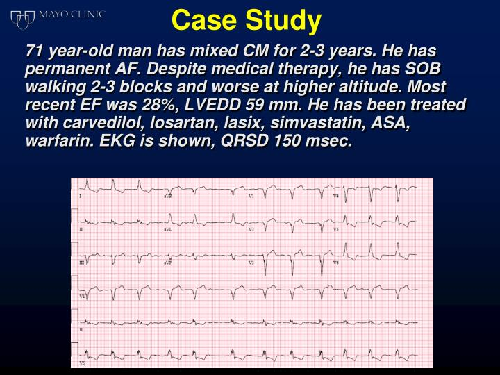 71 year-old man has mixed CM for 2-3 years. He has permanent AF. Despite medical therapy, he has SOB walking 2-3 blocks and worse at higher altitude. Most recent EF was 28%, LVEDD 59 mm. He has been treated with carvedilol, losartan, lasix, simvastatin, ASA, warfarin. EKG is shown, QRSD 150 msec.