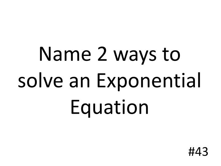 Name 2 ways to solve an Exponential Equation