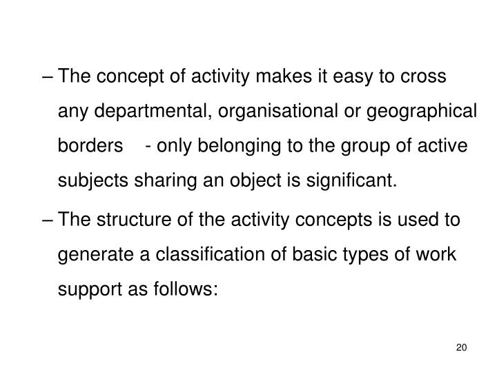 The concept of activity makes it easy to cross any departmental, organisational or geographical borders    - only belonging to the group of active subjects sharing an object is significant.
