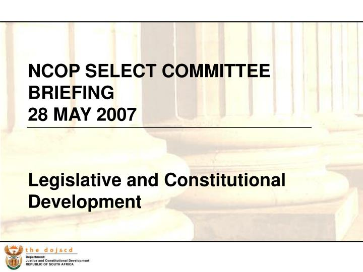 ncop select committee briefing 28 may 2007 legislative and constitutional development n.