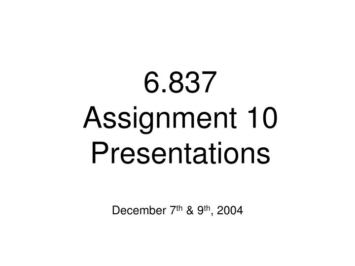 6 837 assignment 10 presentations n.