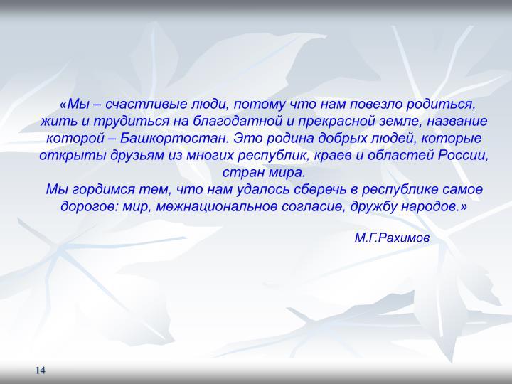 «Мы – счастливые люди, потому что нам повезло родиться, жить и трудиться на благодатной и прекрасной земле, название которой – Башкортостан. Это родина добрых людей, которые открыты друзьям из многих республик, краев и областей России, стран мира.