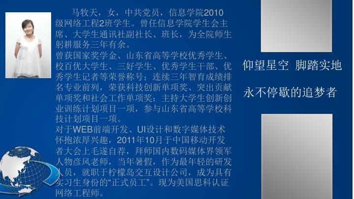 马牧天,女,中共党员,信息学院2010级网络工程2班学生。曾任信息学院学生会主席、大学生通讯社副社长、班长,为全院师生躬耕服务三年有余。
