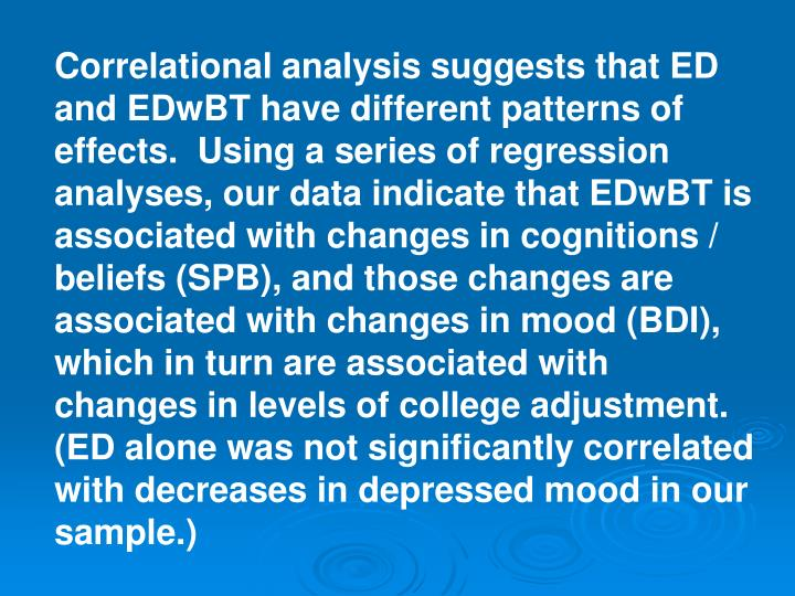Correlational analysis suggests that ED and EDwBT have different patterns of effects.  Using a series of regression analyses, our data indicate that EDwBT is associated with changes in cognitions / beliefs (SPB), and those changes are associated with changes in mood (BDI), which in turn are associated with changes in levels of college adjustment.  (ED alone was not significantly correlated with decreases in depressed mood in our sample.)