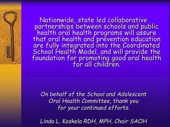 Nationwide, state led collaborative partnerships between schools and public health oral health programs will assure that oral health and prevention education are fully integrated into the Coordinated School Health Model, and will provide the foundation for promoting good oral health for all children.