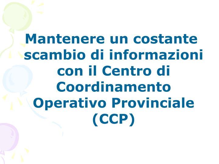 Mantenere un costante scambio di informazioni con il Centro di Coordinamento Operativo Provinciale (CCP)