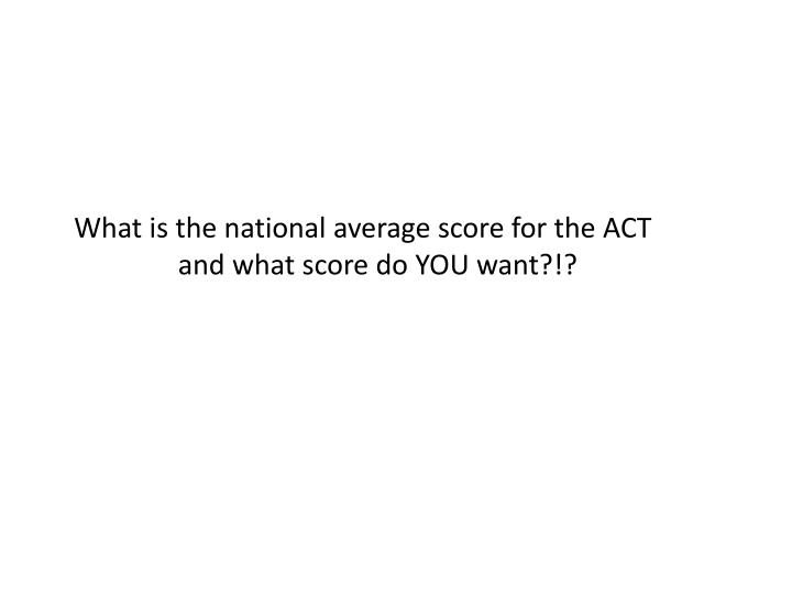 What is the national average score for the ACT and what score do YOU want?!?