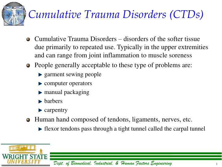 cumulative trauma disorders 1 cumulative trauma disorders there are five main risk factors that can contribute to the development of a ctd: 1 position - when working with the wrists approximately straight, elbows at about 90°, shoulders relaxed and the spine kept in its natural s curve.