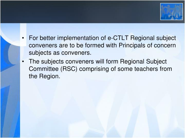 For better implementation of e-CTLT Regional subject conveners are to be formed with Principals of concern subjects as conveners.