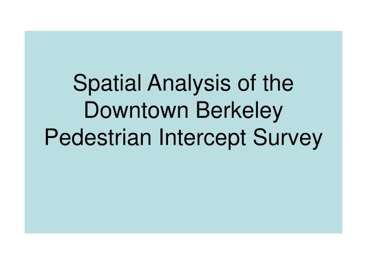 Spatial Analysis of the Downtown Berkeley Pedestrian Intercept Survey