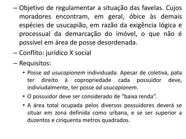 Objetivo de regulamentar a situação das favelas. Cujos moradores encontram, em geral, óbice às demais espécies de usucapião, em razão da exigência lógica e processual da demarcação do imóvel, o que não é possível em área de posse desordenada.