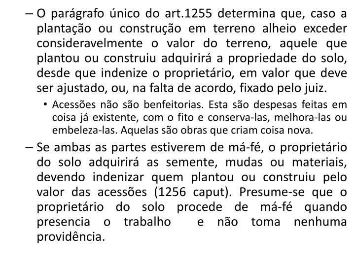 O parágrafo único do art.1255 determina que, caso a plantação ou construção em terreno alheio ...